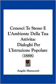 Conosci Te Stesso E L'Ambiente Della Tua Attivita: Dialoghi Per L'Istruzione Popolare (1888) - Angelo Marescotti