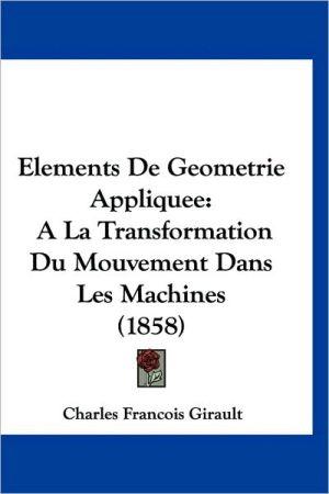 Elements de Geometrie Appliquee: a la Transformation Du Mouvement Dans Les Machines (1858)