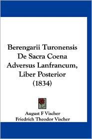 Berengarii Turonensis de Sacra Coena Adversus Lanfrancum, Liber Posterior (1834) - August F. Vischer (Editor), Friedrich Theodor Vischer (Editor)