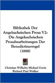 Bibliothek Der Angelsachsischen Prosa V2: Die Angelsachsischen Prosabearbeitungen Der Benedictinerregel (1888) - Christian Wilhelm Michael Grein, Richard Paul Wulker, Arnold Schroer (Editor)