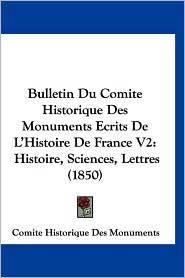 Bulletin Du Comite Historique Des Monuments Ecrits de L'Histoire de France V2: Histoire, Sciences, Lettres (1850) - Histori Comite Historique Des Monuments