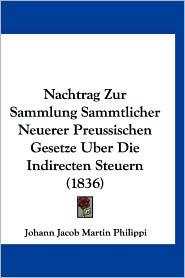 Nachtrag Zur Sammlung Sammtlicher Neuerer Preussischen Gesetze Uber Die Indirecten Steuern (1836) - Johann Jacob Martin Philippi
