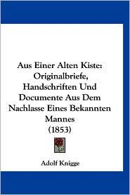 Aus Einer Alten Kiste: Originalbriefe, Handschriften Und Documente Aus Dem Nachlasse Eines Bekannten Mannes (1853) - Adolf Knigge