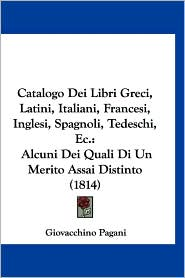 Catalogo Dei Libri Greci, Latini, Italiani, Francesi, Inglesi, Spagnoli, Tedeschi, EC.: Alcuni Dei Quali Di Un Merito Assai Distinto (1814)