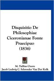 Disquisitio de Philosophiae Ciceronianae Fonte Praecipuo (1836) - Marcus Tullius Cicero, M. Tullius Cicero, Jacob Ludwig C. Schroeder Van Der Kolk