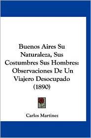 Buenos Aires Su Naturaleza, Sus Costumbres Sus Hombres: Observaciones de Un Viajero Desocupado (1890) - Carlos Martinez