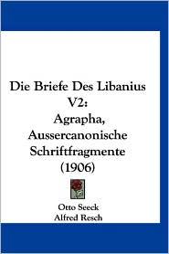 Die Briefe Des Libanius V2: Agrapha, Aussercanonische Schriftfragmente (1906) - Otto Seeck, Alfred Resch