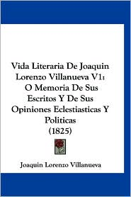 Vida Literaria de Joaquin Lorenzo Villanueva V1: O Memoria de Sus Escritos y de Sus Opiniones Eclestiasticas y Politicas (1825) - Joaquin Lorenzo Villanueva
