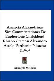 Analecta Alexandrina: Sive Commentationes de Euphorione Chalcidensi Rhiano Cretensi Alexandro Aetolo Parthenio Nicaeno (1843) - Augustus Meineke
