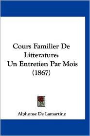 Cours Familier de Litterature: Un Entretien Par Mois (1867) - Alphonse De Lamartine