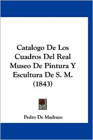 Catalogo de Los Cuadros del Real Museo de Pintura y Escultura de S.M. (1843) - Pedro De Madrazo