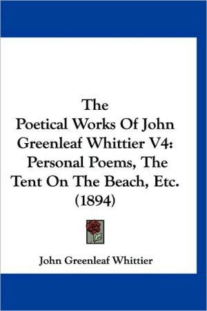 The Poetical Works of John Greenleaf Whittier V4: Personal Poems, the Tent on the Beach, Etc. (1894)