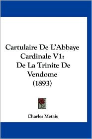 Cartulaire de L'Abbaye Cardinale V1: de La Trinite de Vendome (1893) - Charles Metais
