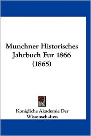 Munchner Historisches Jahrbuch Fur 1866 (1865) - Konigliche Akademie Der Wissenschaften