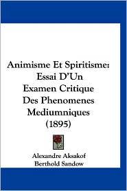 Animisme Et Spiritisme: Essai D'Un Examen Critique Des Phenomenes Mediumniques (1895) - Alexandre Aksakof, Berthold Sandow (Translator)