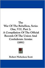 The War of the Rebellion, Series One, V37, Part 2: A Compilation of the Official Records of the Union and Confederate Armies (1891) - Robert N. Scott (Editor)