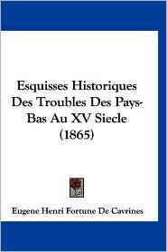 Esquisses Historiques Des Troubles Des Pays-Bas Au XV Siecle (1865) - Eugene Henri Fortune De Cavrines