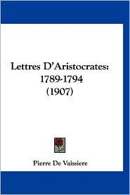 Lettres D'Aristocrates: 1789-1794 (1907) - Pierre De Vaissiere