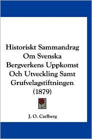 Historiskt Sammandrag Om Svenska Bergverkens Uppkomst Och Utveckling Samt Grufvelagstiftningen (1879) - J.O. Carlberg