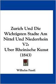 Zurich Und Die Wichtigsten Stadte Am Nittel Und Niederrhein V2: Uber Rheinische Kunst (1843) - Wilhelm Fussli