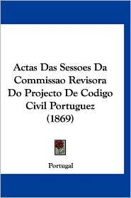 Actas Das Sessoes Da Commissao Revisora Do Projecto de Codigo Civil Portuguez (1869) - Portugal