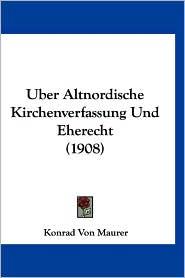 Uber Altnordische Kirchenverfassung Und Eherecht (1908) - Konrad Von Maurer