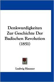 Denkwurdigkeiten Zur Geschichte Der Badischen Revolution (1851) - Ludwig Hausser
