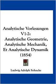 Analytische Vorlesungen V1-2: Analytische Geometrie, Analytische Mechanik, Et Analytische Dynamik (1854) - Ludwig Adolph Sohncke