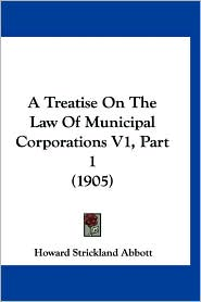A Treatise on the Law of Municipal Corporations V1, Part 1 (1905) - Howard Strickland Abbott