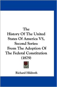 The History of the United States of America V5, Second Series: From the Adoption of the Federal Constitution (1879) - Richard Hildreth