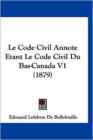 Le Code Civil Annote Etant Le Code Civil Du Bas-Canada V1 (1879) - Edouard Lefebvre De Bellefeuille
