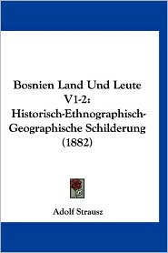 Bosnien Land Und Leute V1-2: Historisch-Ethnographisch-Geographische Schilderung (1882) - Adolf Strausz