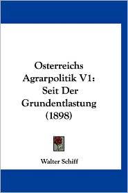 Osterreichs Agrarpolitik V1: Seit Der Grundentlastung (1898) - Walter Schiff