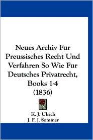 Neues Archiv Fur Preussisches Recht Und Verfahren So Wie Fur Deutsches Privatrecht, Books 1-4 (1836) - K.J. Ulrich (Editor), J.F.J. Sommer (Editor), Fr Th Boele (Editor)