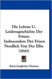 Die Lebens U. Leidensgeschichte Der Frisen: Insbesondere Der Frisen Nordlich Von Der Elbe (1845) - Knut Jungbohn Clement