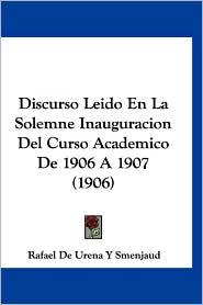 Discurso Leido En La Solemne Inauguracion Del Curso Academico De 1906 A 1907 (1906) - Rafael De Urena Y Smenjaud