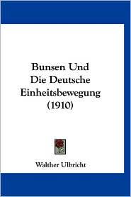 Bunsen Und Die Deutsche Einheitsbewegung (1910) - Walther Ulbricht