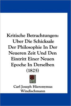 Kritische Betrachtungen: Uber Die Schicksale Der Philosophie in Der Neueren Zeit Und Den Eintritt Einer Neuen Epoche in Derselben (1825)