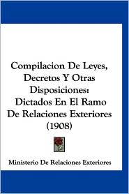 Compilacion de Leyes, Decretos y Otras Disposiciones: Dictados En El Ramo de Relaciones Exteriores (1908) - De Ministerio De Relaciones Exteriores