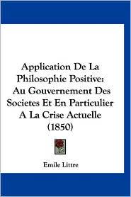 Application de La Philosophie Positive: Au Gouvernement Des Societes Et En Particulier a la Crise Actuelle (1850) - Emile Littre