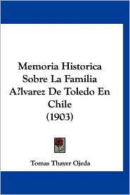 Memoria Historica Sobre La Familia Alvarez De Toledo En Chile (1903) - Tomas Thayer Ojeda