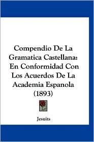 Compendio de La Gramatica Castellana: En Conformidad Con Los Acuerdos de La Academia Espanola (1893) - Jesuits
