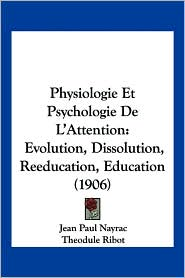 Physiologie Et Psychologie de L'Attention: Evolution, Dissolution, Reeducation, Education (1906) - Jean Paul Nayrac, Theodule Armand Ribot (Introduction)