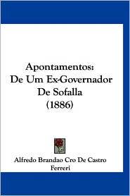 Apontamentos: de Um Ex-Governador de Sofalla (1886) - Alfredo Brandao Cro De Castro Ferreri