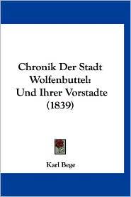 Chronik Der Stadt Wolfenbuttel: Und Ihrer Vorstadte (1839) - Karl Bege
