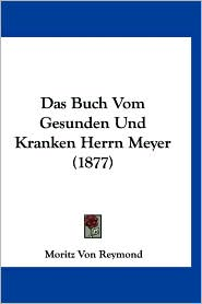 Das Buch Vom Gesunden Und Kranken Herrn Meyer (1877) - Moritz Von Reymond
