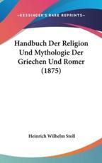 Handbuch Der Religion Und Mythologie Der Griechen Und Romer (1875) - Heinrich Wilhelm Stoll