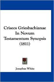 Criseos Griesbachianae in Novum Testamentum Synopsis (1811) - Josephus White (Editor)