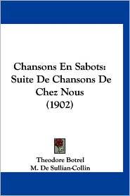 Chansons En Sabots: Suite de Chansons de Chez Nous (1902) - Theodore Botrel, M. De Sullian-Collin (Introduction)