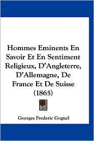 Hommes Eminents En Savoir Et En Sentiment Religieux, D'Angleterre, D'Allemagne, de France Et de Suisse (1865) - Georges Frederic Goguel